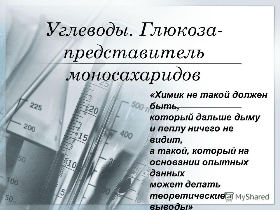 Углеводы. Глюкоза- представитель моносахаридов «Химик не такой должен быть, который дальше дыму и пеплу ничего не видит, а такой, который на основании опытных данных может делать теоретические выводы» М.В.Ломоносов