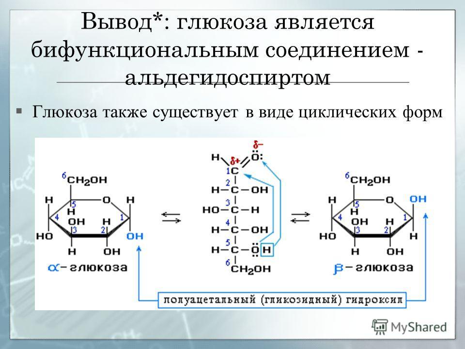 Вывод*: глюкоза является бифункциональным соединением - альдегидоспиртом Глюкоза также существует в виде циклических форм