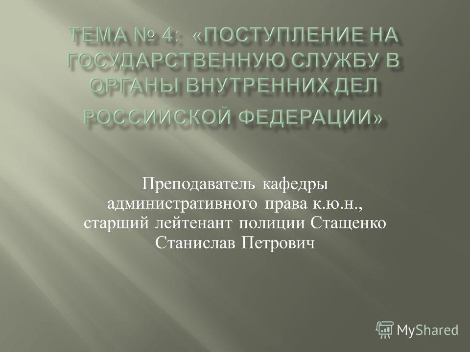 Преподаватель кафедры административного права к. ю. н., старший лейтенант полиции Стащенко Станислав Петрович