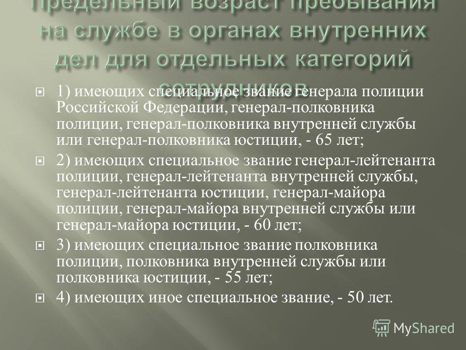 1) имеющих специальное звание генерала полиции Российской Федерации, генерал - полковника полиции, генерал - полковника внутренней службы или генерал - полковника юстиции, - 65 лет ; 2) имеющих специальное звание генерал - лейтенанта полиции, генерал