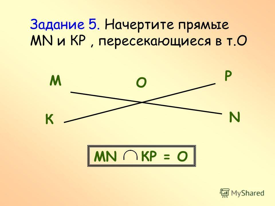 Задание 5. Начертите прямые MN и КР, пересекающиеся в т.О М N К Р О МN КР = О