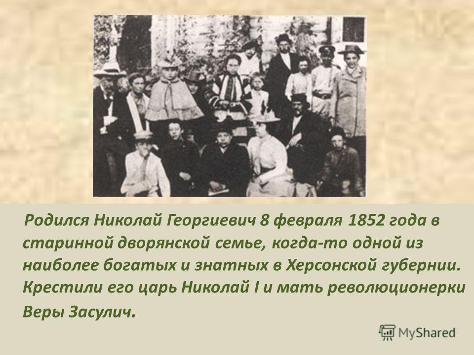 Родился Николай Георгиевич 8 февраля 1852 года в старинной дворянской семье, когда-то одной из наиболее богатых и знатных в Херсонской губернии. Крестили его царь Николай I и мать революционерки Веры Засулич.