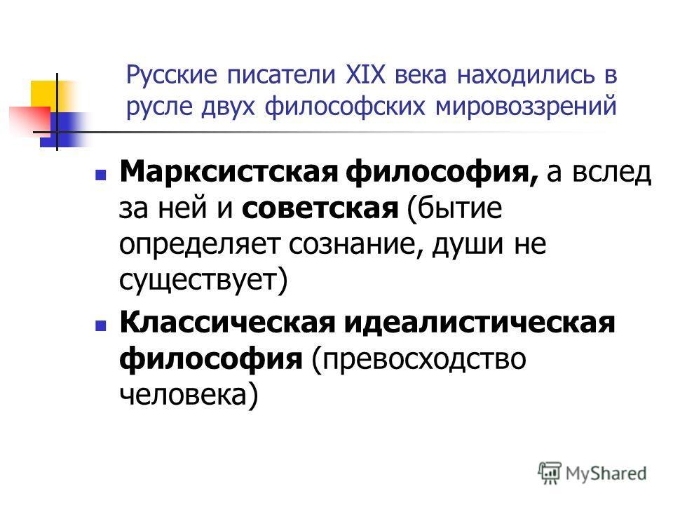 Русские писатели XIX века находились в русле двух философских мировоззрений Марксистская философия, а вслед за ней и советская (бытие определяет сознание, души не существует) Классическая идеалистическая философия (превосходство человека)