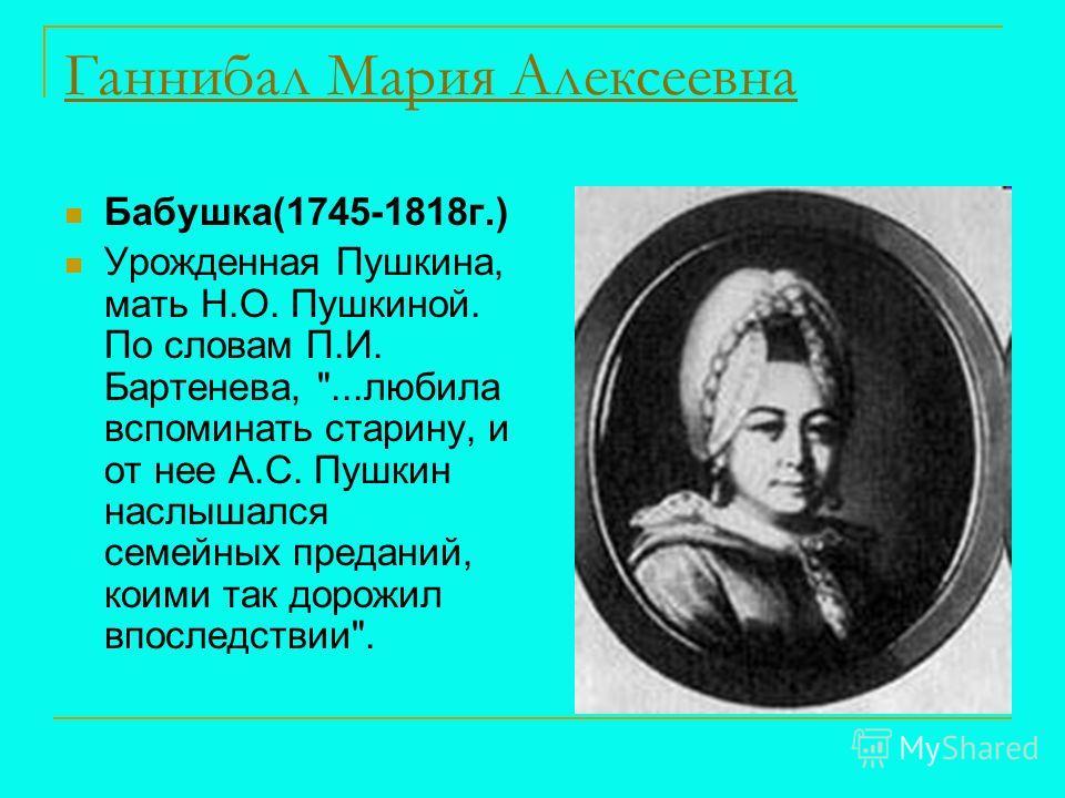 Ганнибал Мария Алексеевна Бабушка(1745-1818г.) Урожденная Пушкина, мать Н.О. Пушкиной. По словам П.И. Бартенева, ...любила вспоминать старину, и от нее А.С. Пушкин наслышался семейных преданий, коими так дорожил впоследствии.
