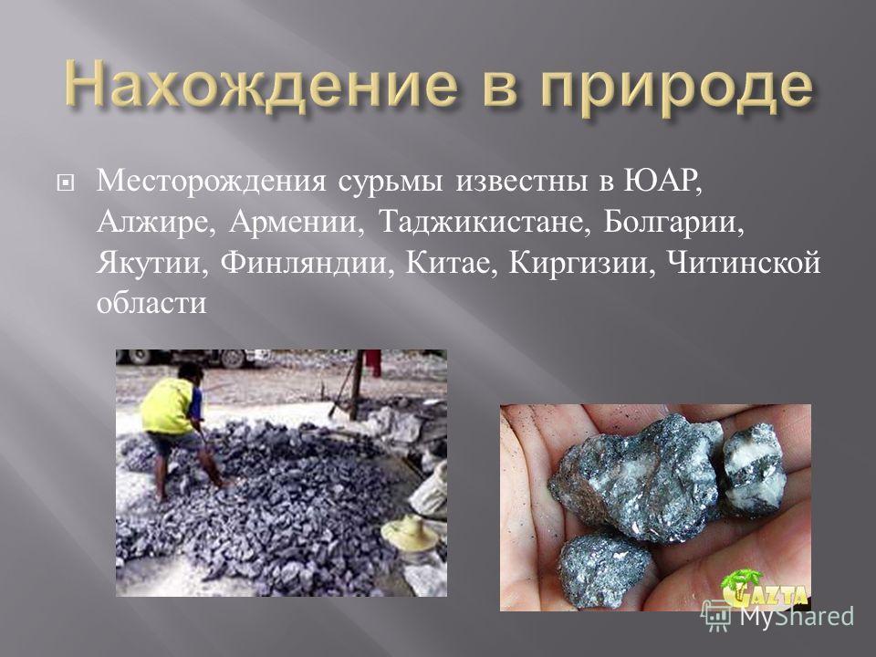 Месторождения сурьмы известны в ЮАР, Алжире, Армении, Таджикистане, Болгарии, Якутии, Финляндии, Китае, Киргизии, Читинской области