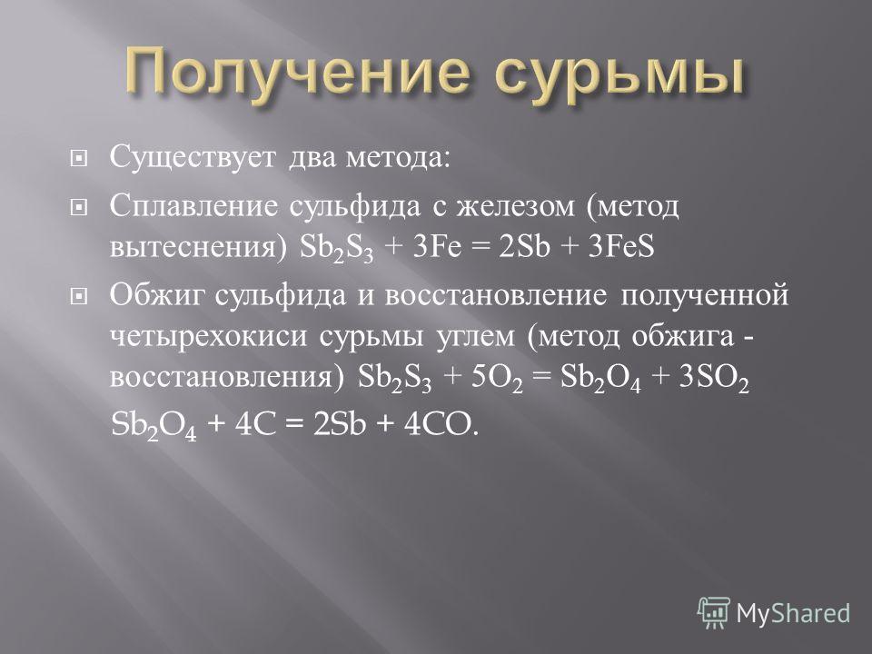 Существует два метода : Сплавление сульфида с железом ( метод вытеснения ) Sb 2 S 3 + 3Fe = 2Sb + 3FeS Обжиг сульфида и восстановление полученной четырехокиси сурьмы углем ( метод обжига - восстановления ) Sb 2 S 3 + 5O 2 = Sb 2 O 4 + 3SO 2 Sb 2 O 4