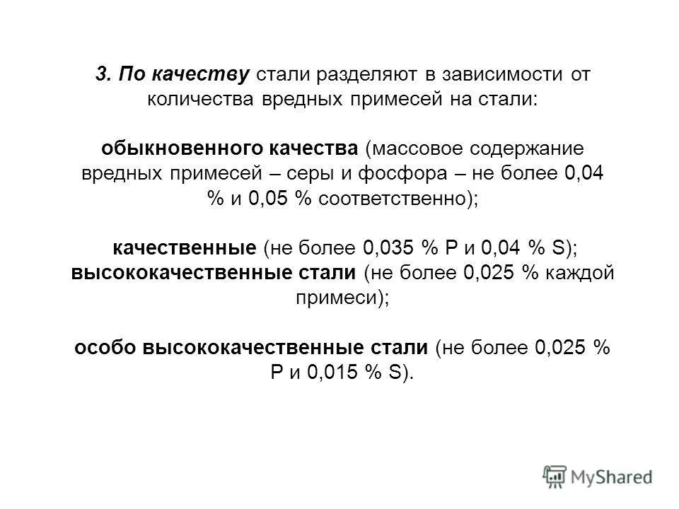 3. По качеству стали разделяют в зависимости от количества вредных примесей на стали: обыкновенного качества (массовое содержание вредных примесей – серы и фосфора – не более 0,04 % и 0,05 % соответственно); качественные (не более 0,035 % P и 0,04 %