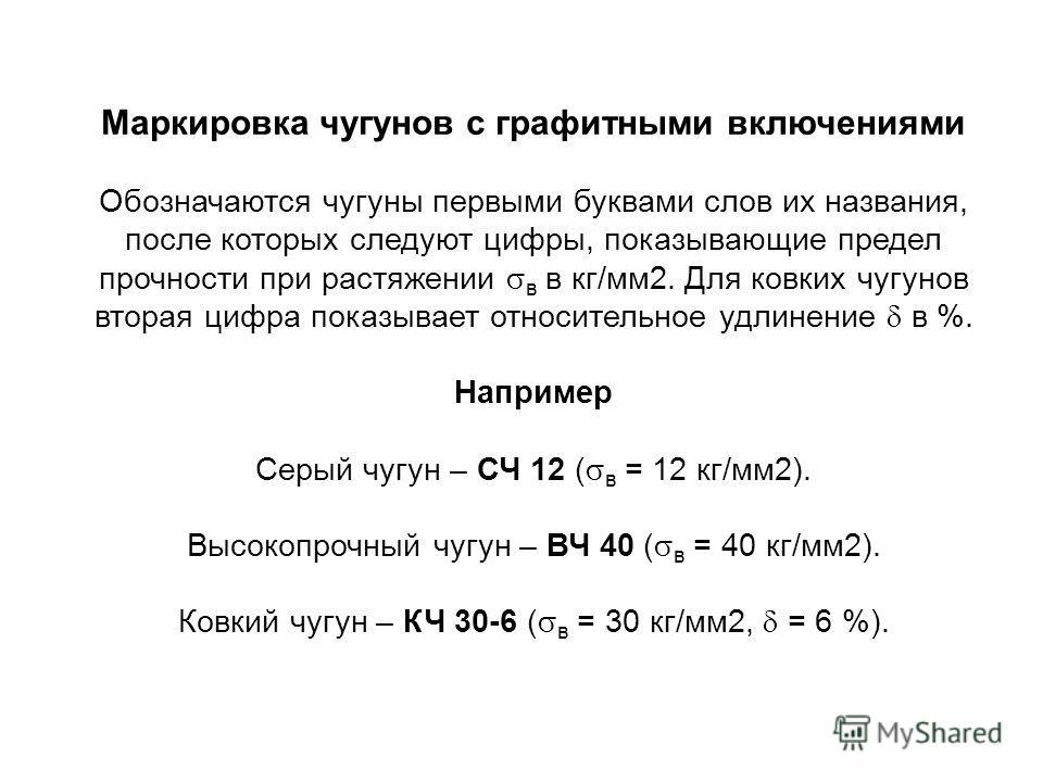 Маркировка чугунов с графитными включениями Обозначаются чугуны первыми буквами слов их названия, после которых следуют цифры, показывающие предел прочности при растяжении в в кг/мм2. Для ковких чугунов вторая цифра показывает относительное удлинение