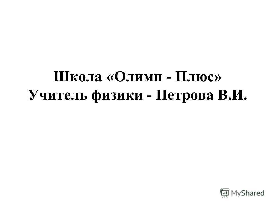 Школа «Олимп - Плюс» Учитель физики - Петрова В.И.