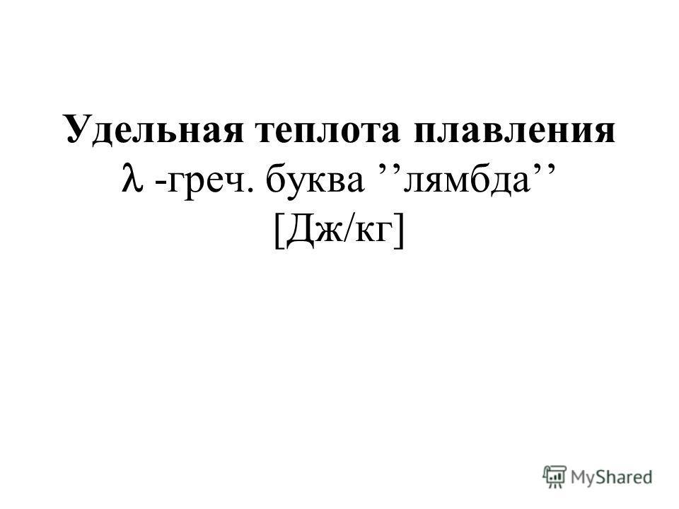 Удельная теплота плавления -греч. буква лямбда [Дж/кг]