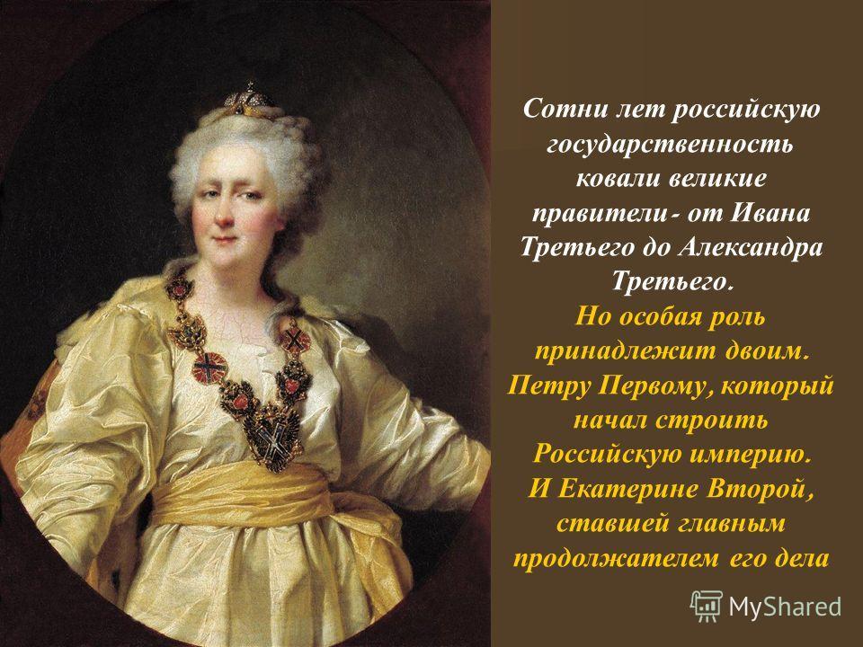 Сотни лет российскую государственность ковали великие правители - от Ивана Третьего до Александра Третьего. Но особая роль принадлежит двоим. Петру Первому, который начал строить Российскую империю. И Екатерине Второй, ставшей главным продолжателем е