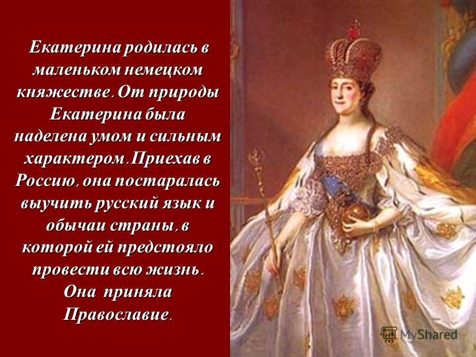 Екатерина родилась в маленьком немецком княжестве. От природы Екатерина была наделена умом и сильным характером. Приехав в Россию, она постаралась выучить русский язык и обычаи страны, в которой ей предстояло провести всю жизнь. Екатерина родилась в
