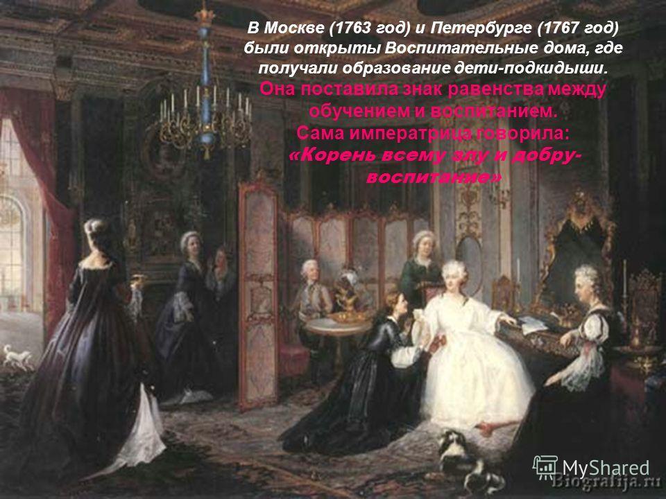 В Москве (1763 год) и Петербурге (1767 год) были открыты Воспитательные дома, где получали образование дети-подкидыши. Она поставила знак равенства между обучением и воспитанием. Сама императрица говорила: «Корень всему злу и добру- воспитание»