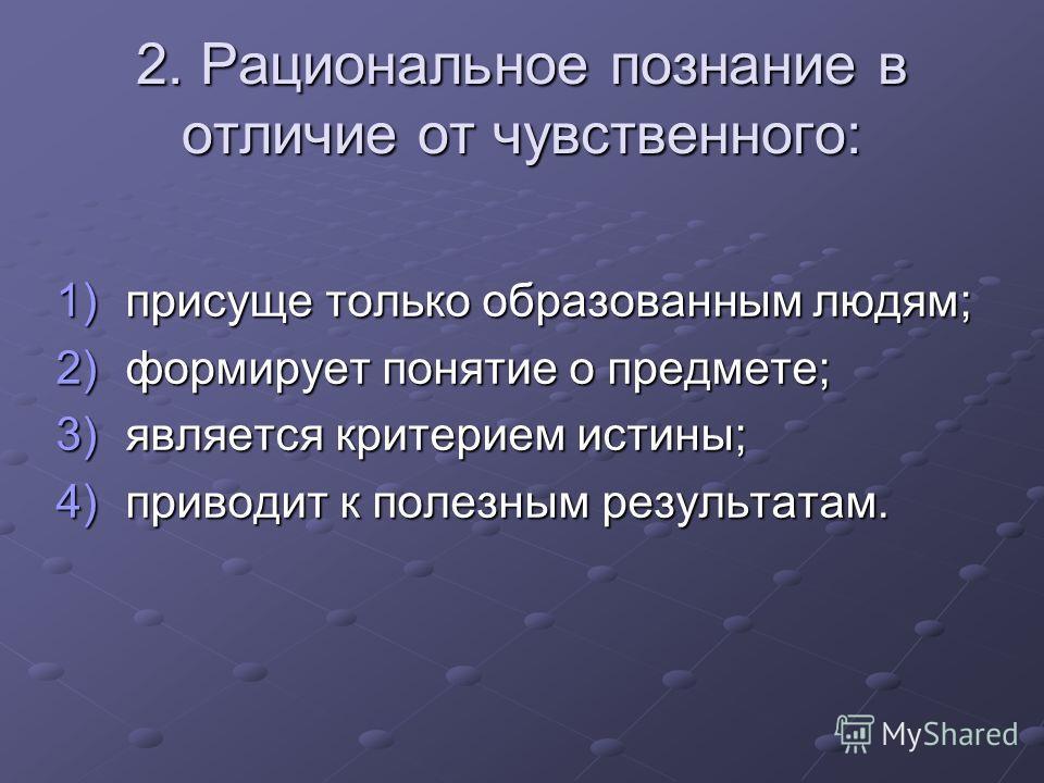 2. Рациональное познание в отличие от чувственного: 1)присуще только образованным людям; 2)формирует понятие о предмете; 3)является критерием истины; 4)приводит к полезным результатам.
