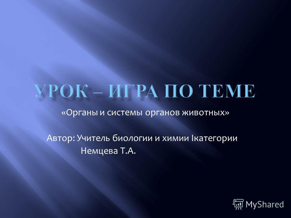 «Органы и системы органов животных» Автор: Учитель биологии и химии Iкатегории Немцева Т.А.