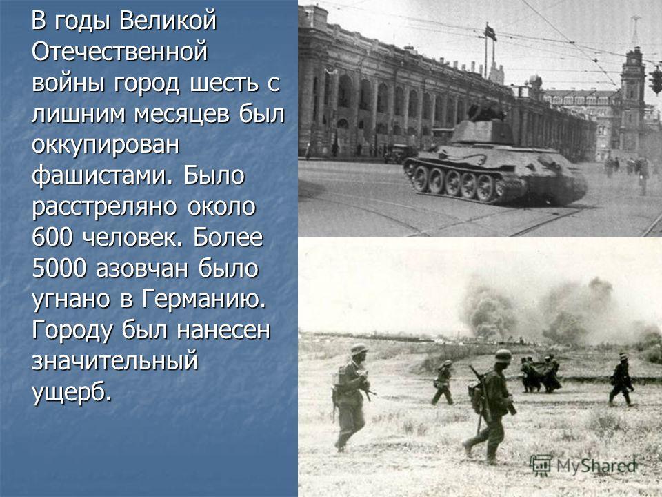 В годы Великой Отечественной войны город шесть с лишним месяцев был оккупирован фашистами. Было расстреляно около 600 человек. Более 5000 азовчан было угнано в Германию. Городу был нанесен значительный ущерб. В годы Великой Отечественной войны город
