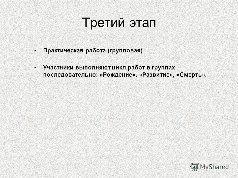 Третий этап Практическая работа (групповая) Участники выполняют цикл работ в группах последовательно: «Рождение», «Развитие», «Смерть».