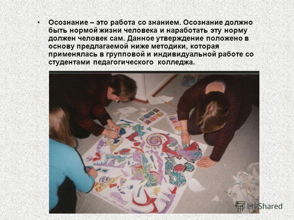Осознание – это работа со знанием. Осознание должно быть нормой жизни человека и наработать эту норму должен человек сам. Данное утверждение положено в основу предлагаемой ниже методики, которая применялась в групповой и индивидуальной работе со студ