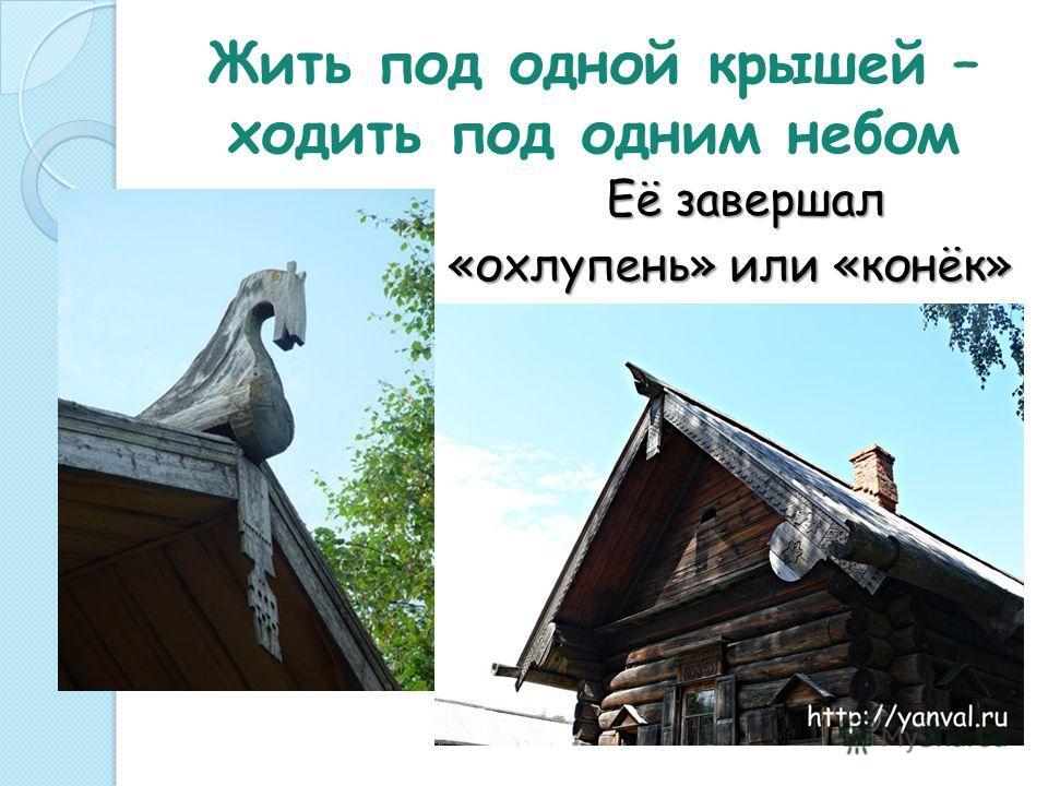 Жить под одной крышей – ходить под одним небом Её завершал Её завершал «охлупень» или «конёк»