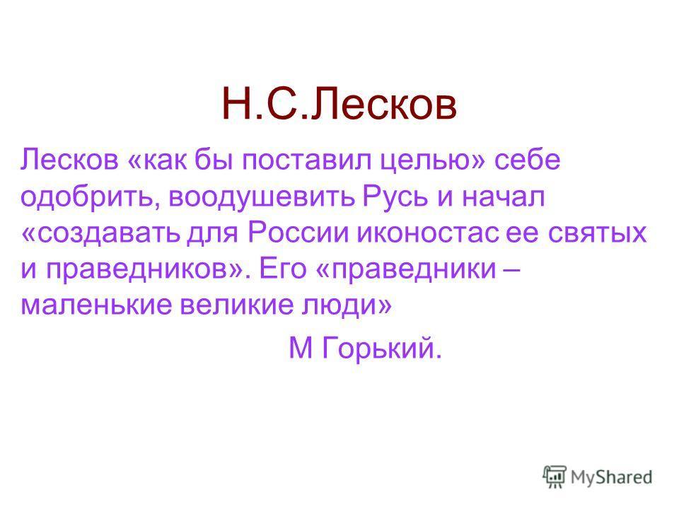 Н.С.Лесков Лесков «как бы поставил целью» себе одобрить, воодушевить Русь и начал «создавать для России иконостас ее святых и праведников». Его «праведники – маленькие великие люди» М Горький.