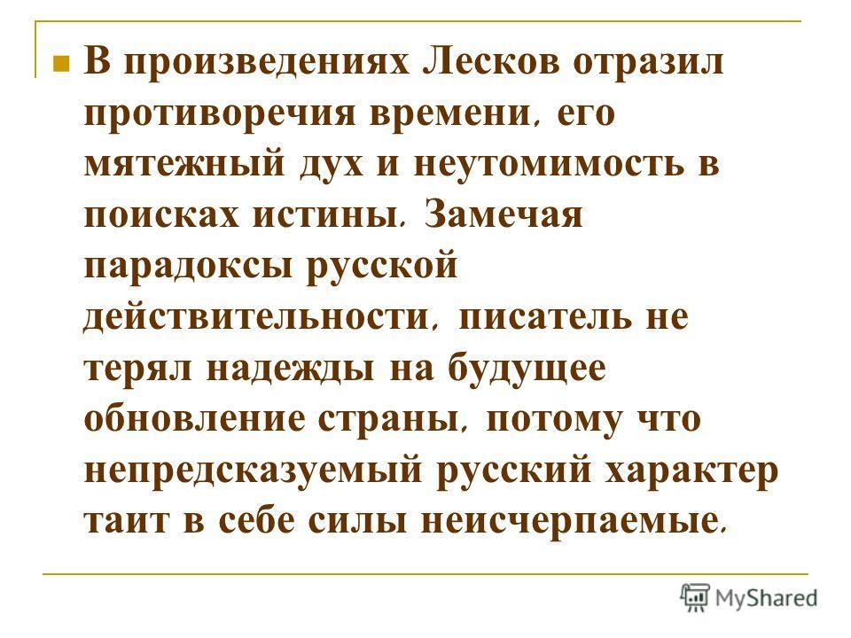 В произведениях Лесков отразил противоречия времени, его мятежный дух и неутомимость в поисках истины. Замечая парадоксы русской действительности, писатель не терял надежды на будущее обновление страны, потому что непредсказуемый русский характер таи