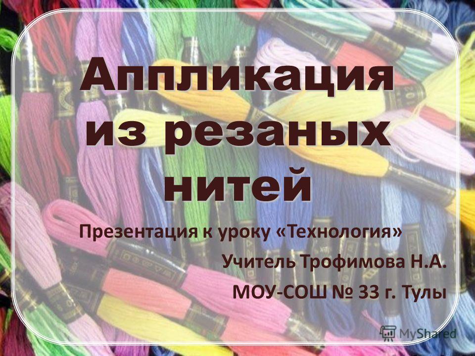 Аппликация из резаных нитей Презентация к уроку «Технология» Учитель Трофимова Н.А. МОУ-СОШ 33 г. Тулы