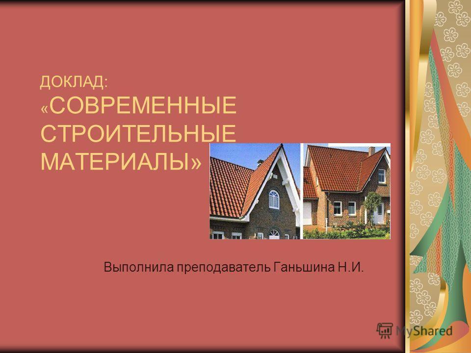 ДОКЛАД: « СОВРЕМЕННЫЕ СТРОИТЕЛЬНЫЕ МАТЕРИАЛЫ» Выполнила преподаватель Ганьшина Н.И.