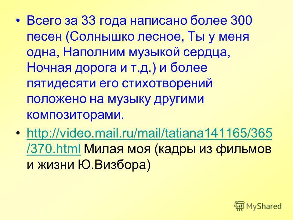 Всего за 33 года написано более 300 песен (Солнышко лесное, Ты у меня одна, Наполним музыкой сердца, Ночная дорога и т.д.) и более пятидесяти его стихотворений положено на музыку другими композиторами. http://video.mail.ru/mail/tatiana141165/365 /370