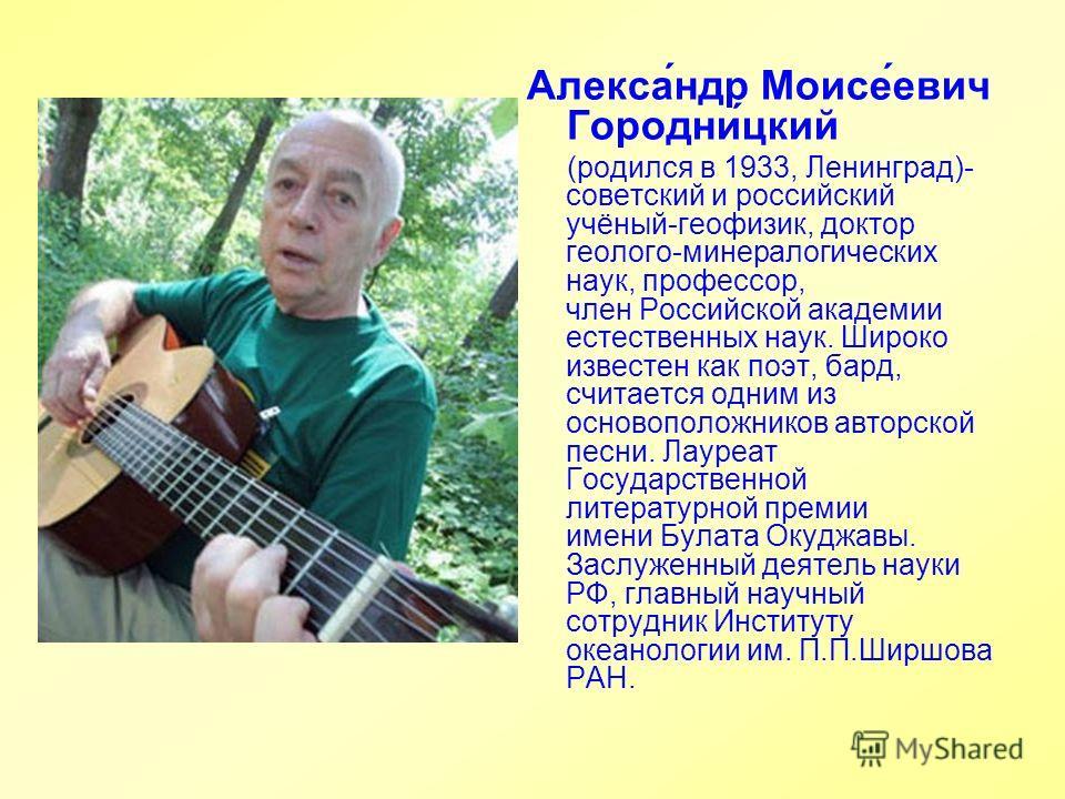 Алекса́ндр Моисе́евич Городни́цкий (родился в 1933, Ленинград)- советский и российский учёный-геофизик, доктор геолого-минералогических наук, профессор, член Российской академии естественных наук. Широко известен как поэт, бард, считается одним из ос