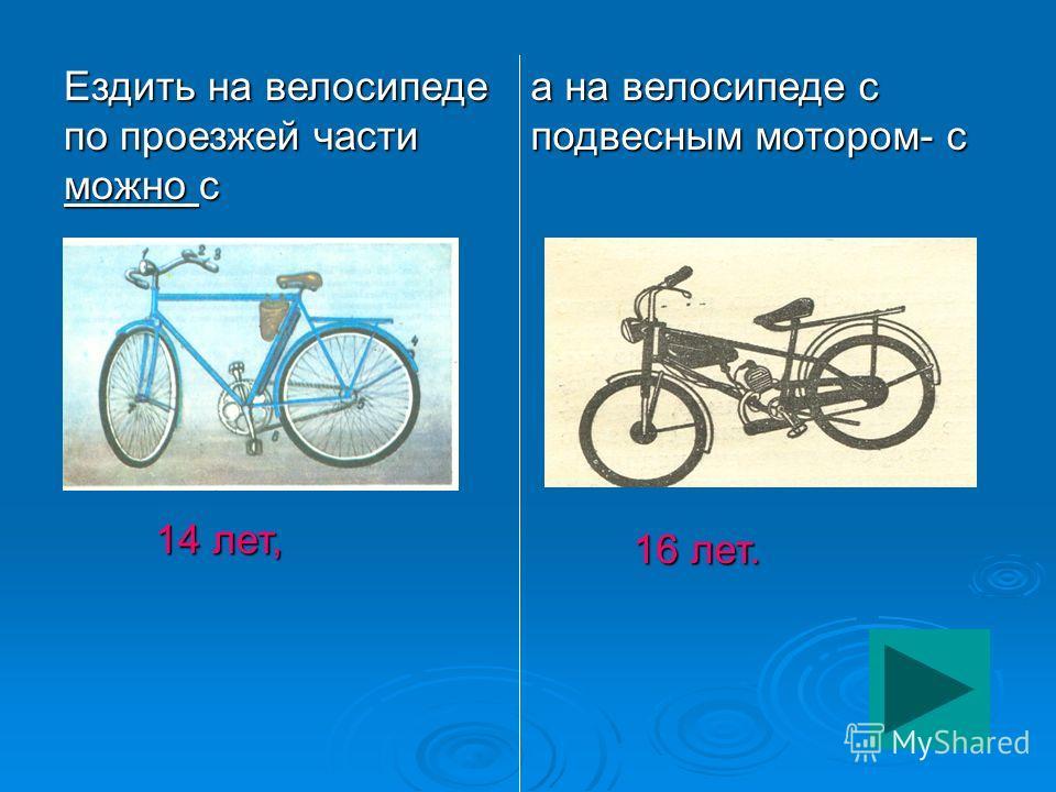 Ездить на велосипеде по проезжей части можно с 14 лет, 14 лет, а на велосипеде с подвесным мотором- с 16 лет. 16 лет.