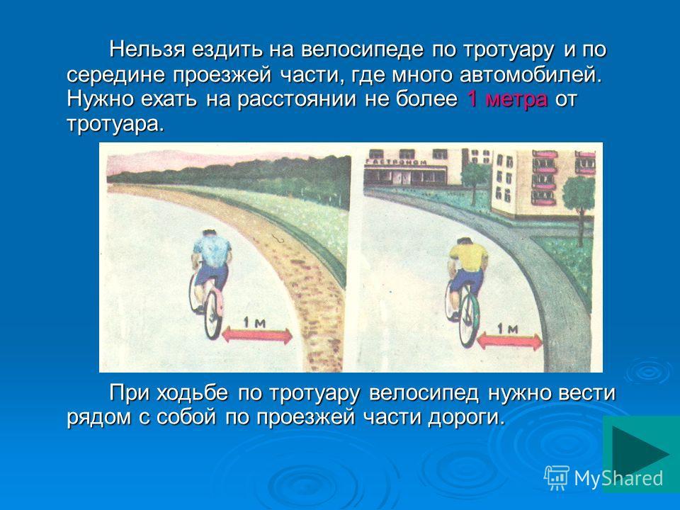Нельзя ездить на велосипеде по тротуару и по середине проезжей части, где много автомобилей. Нужно ехать на расстоянии не более 1 метра от тротуара. При ходьбе по тротуару велосипед нужно вести рядом с собой по проезжей части дороги.