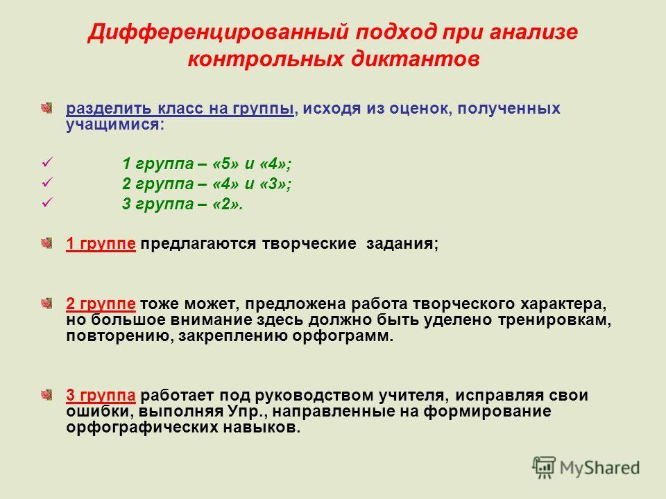 Дифференцированный подход при анализе контрольных диктантов разделить класс на группы, исходя из оценок, полученных учащимися: 1 группа – «5» и «4»; 2 группа – «4» и «3»; 3 группа – «2». 1 группе предлагаются творческие задания; 2 группе тоже может,