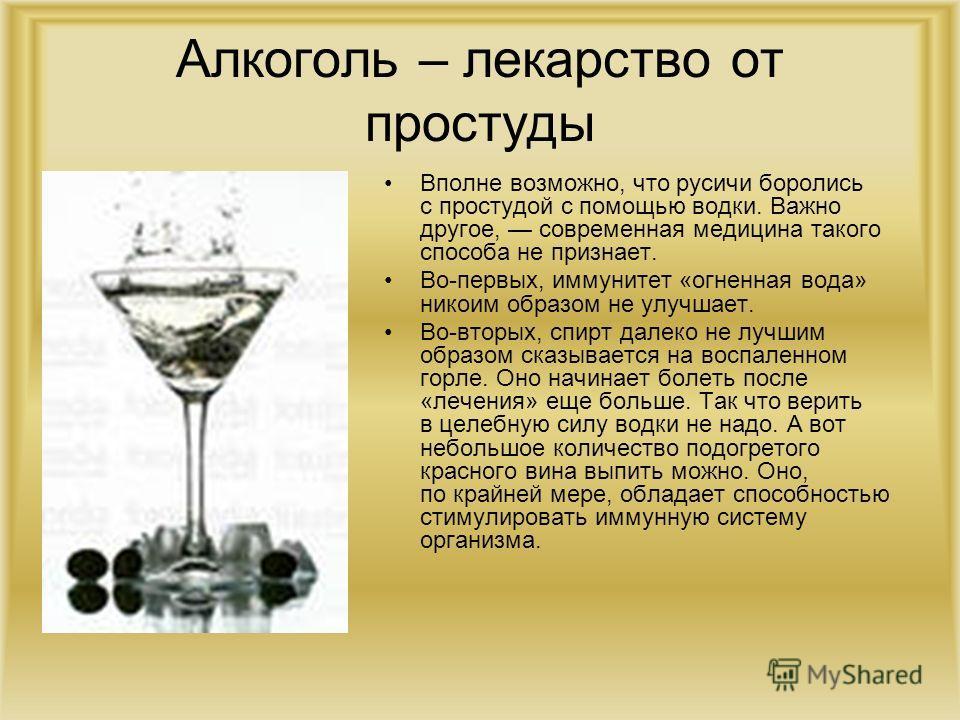Алкоголь – лекарство от простуды Вполне возможно, что русичи боролись с простудой с помощью водки. Важно другое, современная медицина такого способа не признает. Во-первых, иммунитет «огненная вода» никоим образом не улучшает. Во-вторых, спирт далеко