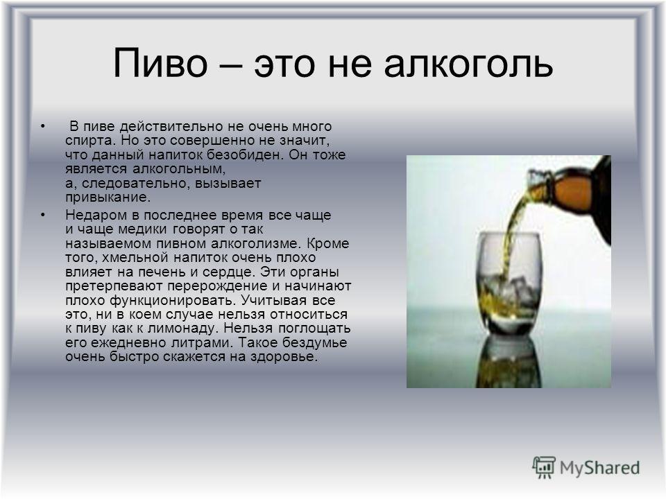 Пиво – это не алкоголь В пиве действительно не очень много спирта. Но это совершенно не значит, что данный напиток безобиден. Он тоже является алкогольным, а, следовательно, вызывает привыкание. Недаром в последнее время все чаще и чаще медики говоря