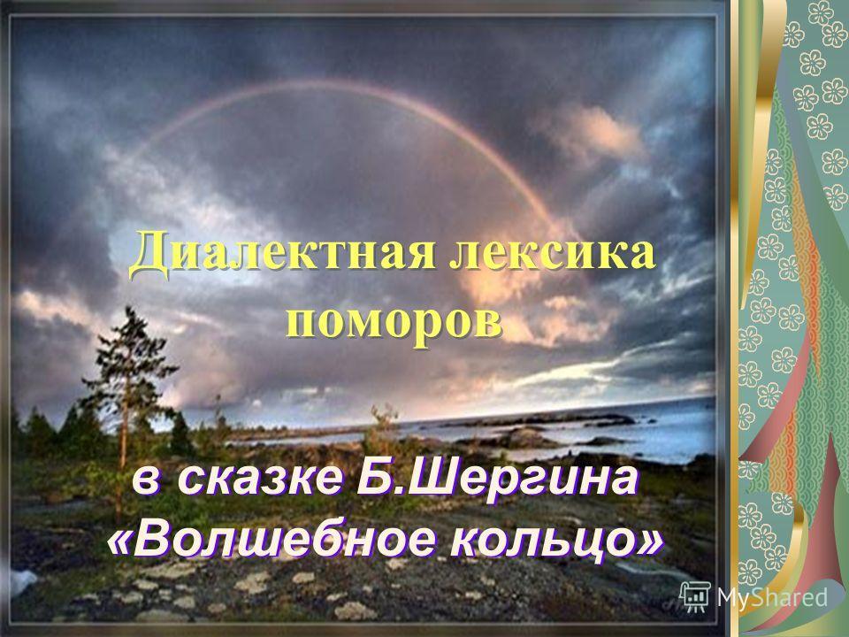 Диалектная лексика поморов в сказке Б.Шергина «Волшебное кольцо»