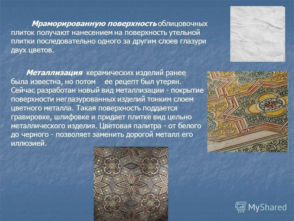 Мраморированную поверхность облицовочных плиток получают нанесением на поверхность утельной плитки последовательно одного за другим слоев глазури двух цветов. Металлизация керамических изделий ранее была известна, но потом ее рецепт был утерян. Сейча