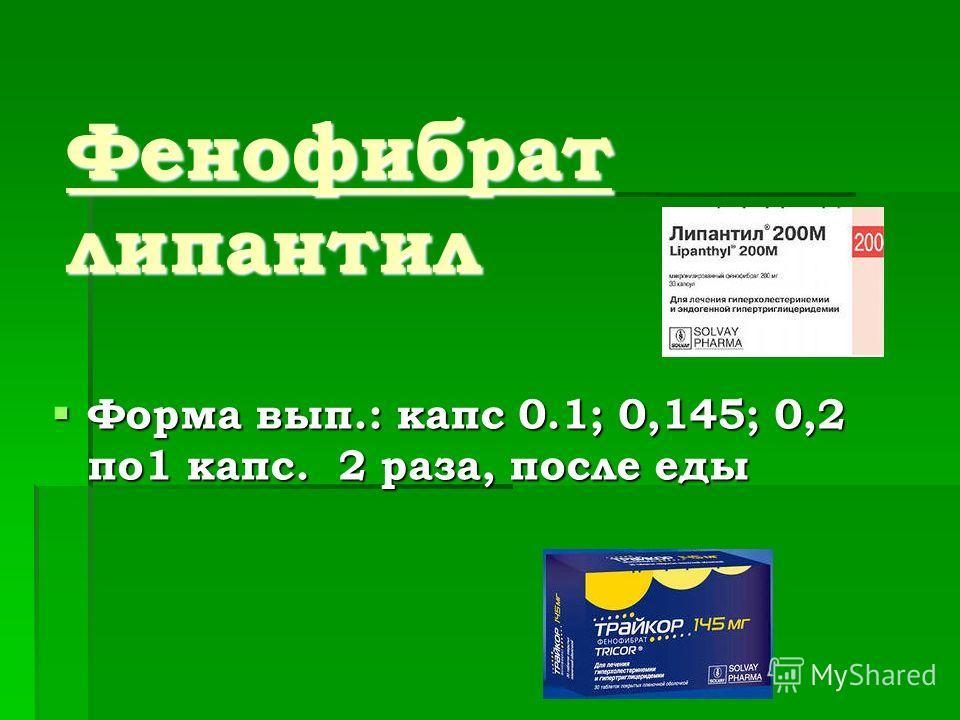 Фенофибрат липантил Форма вып.: капс 0.1; 0,145; 0,2 по1 капс. 2 раза, после еды Форма вып.: капс 0.1; 0,145; 0,2 по1 капс. 2 раза, после еды