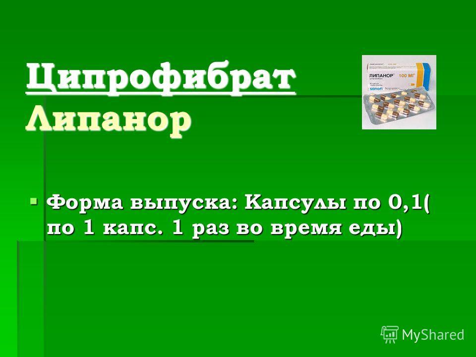 Ципрофибрат Липанор Форма выпуска: Капсулы по 0,1( по 1 капс. 1 раз во время еды) Форма выпуска: Капсулы по 0,1( по 1 капс. 1 раз во время еды)