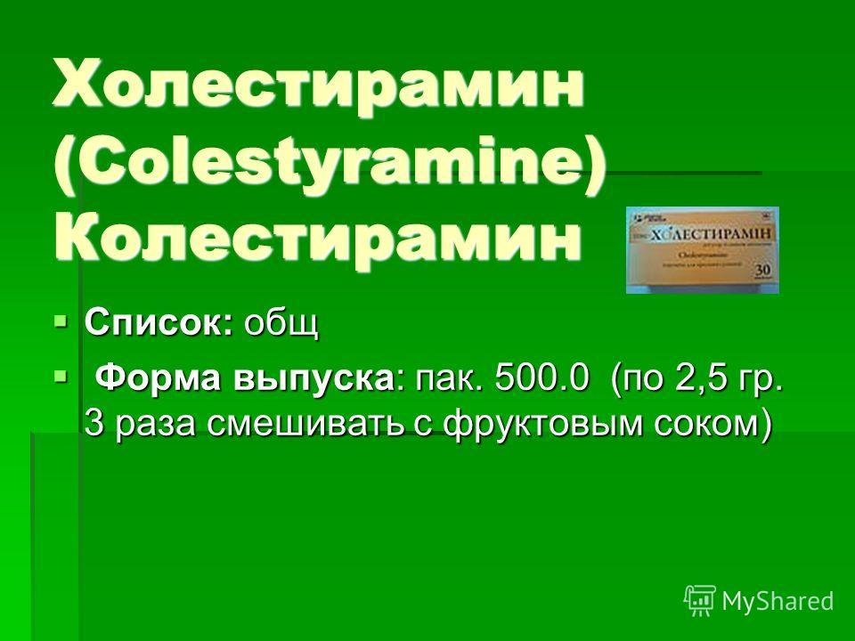 Холестирамин (Colestyramine) Колестирамин Список: общ Список: общ Форма выпуска: пак. 500.0 (по 2,5 гр. 3 раза смешивать с фруктовым соком) Форма выпуска: пак. 500.0 (по 2,5 гр. 3 раза смешивать с фруктовым соком)