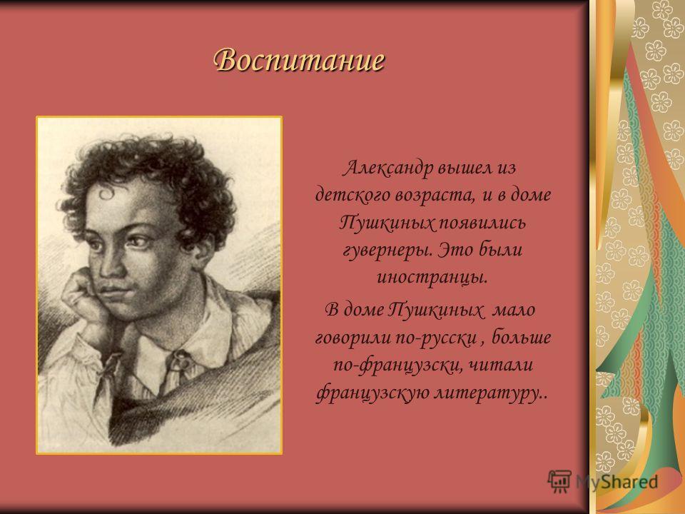 Воспитание Александр вышел из детского возраста, и в доме Пушкиных появились гувернеры. Это были иностранцы. В доме Пушкиных мало говорили по-русски, больше по-французски, читали французскую литературу..
