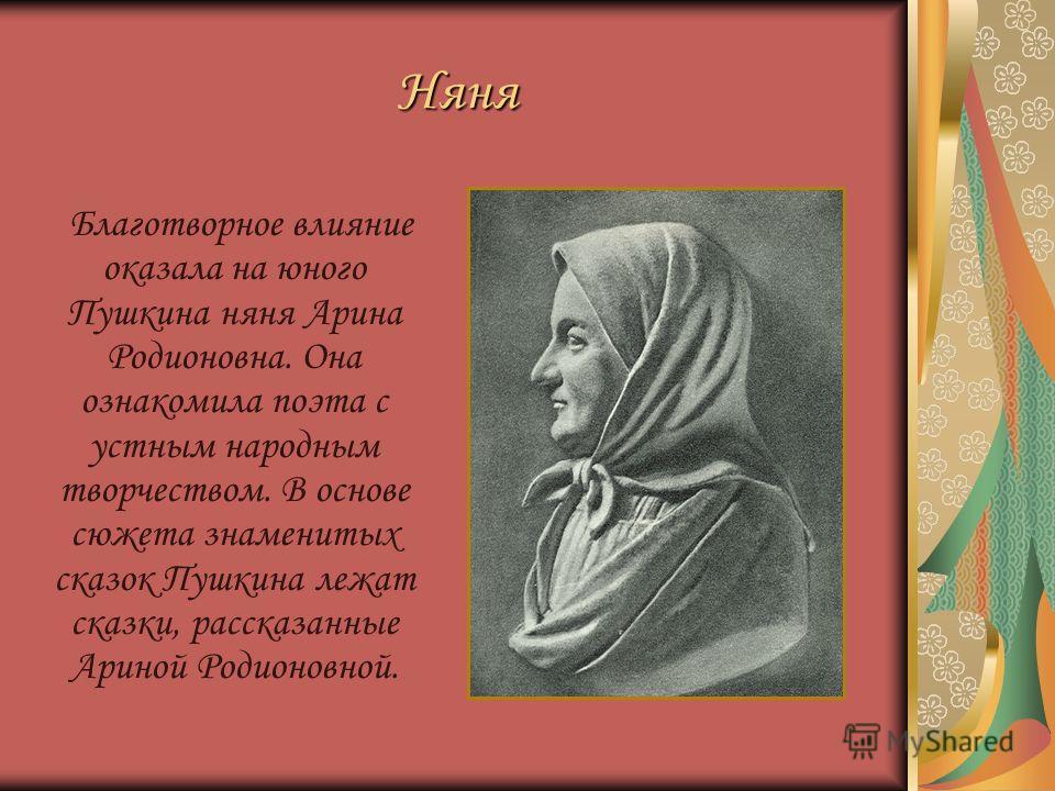 Няня Благотворное влияние оказала на юного Пушкина няня Арина Родионовна. Она ознакомила поэта с устным народным творчеством. В основе сюжета знаменитых сказок Пушкина лежат сказки, рассказанные Ариной Родионовной.