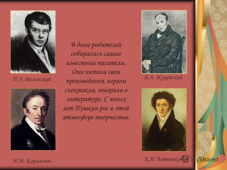 В.А. Жуковский П.А. Вяземский Н.М. Карамзин В.А. Жуковский К.Н. Батюшков В доме родителей собирались самые известные писатели. Они читали свои произведения, играли спектакли, говорили о литературе. С юных лет Пушкин рос в этой атмосфере творчества.