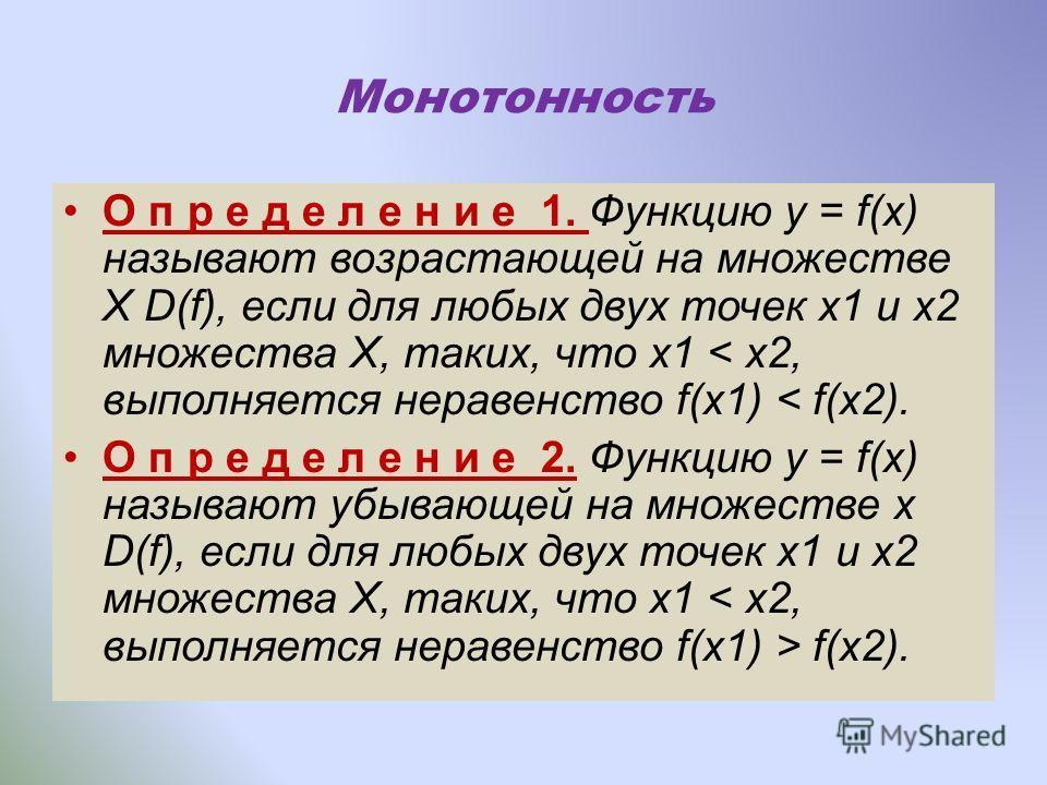 Монотонность О п р е д е л е н и е 1. Функцию у = f(х) называют возрастающей на множестве Х D(f), если для любых двух точек х1 и х2 множества Х, таких, что х1 < х2, выполняется неравенство f(х1) < f(х2). О п р е д е л е н и е 2. Функцию у = f(х) назы