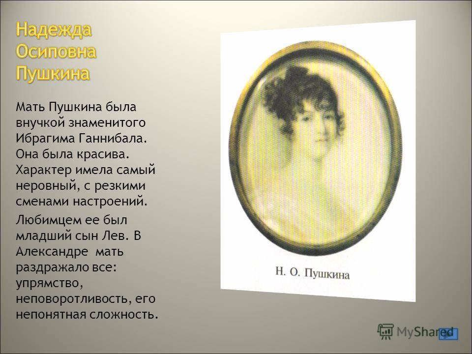 Мать Пушкина была внучкой знаменитого Ибрагима Ганнибала. Она была красива. Характер имела самый неровный, с резкими сменами настроений. Любимцем ее был младший сын Лев. В Александре мать раздражало все: упрямство, неповоротливость, его непонятная сл