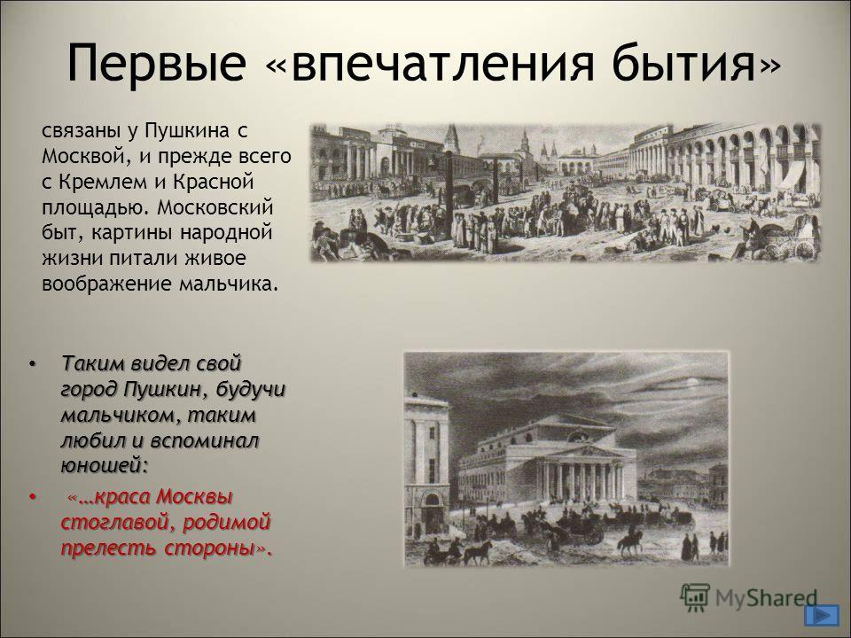 Первые «впечатления бытия» Таким видел свой город Пушкин, будучи мальчиком, таким любил и вспоминал юношей: Таким видел свой город Пушкин, будучи мальчиком, таким любил и вспоминал юношей: «…краса Москвы стоглавой, родимой прелесть стороны». «…краса