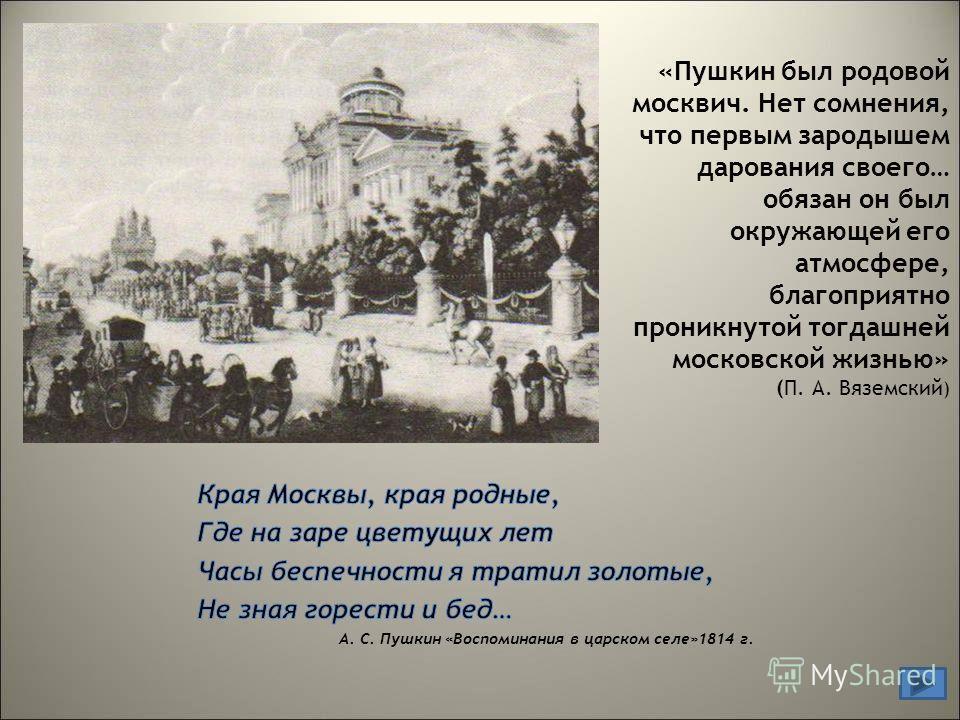 «Пушкин был родовой москвич. Нет сомнения, что первым зародышем дарования своего… обязан он был окружающей его атмосфере, благоприятно проникнутой тогдашней московской жизнью» (П. А. Вяземский )