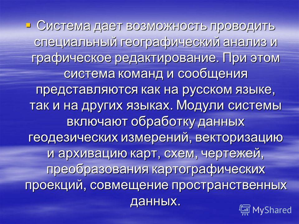 Система дает возможность проводить специальный географический анализ и графическое редактирование. При этом система команд и сообщения представляются как на русском языке, так и на других языках. Модули системы включают обработку данных геодезически