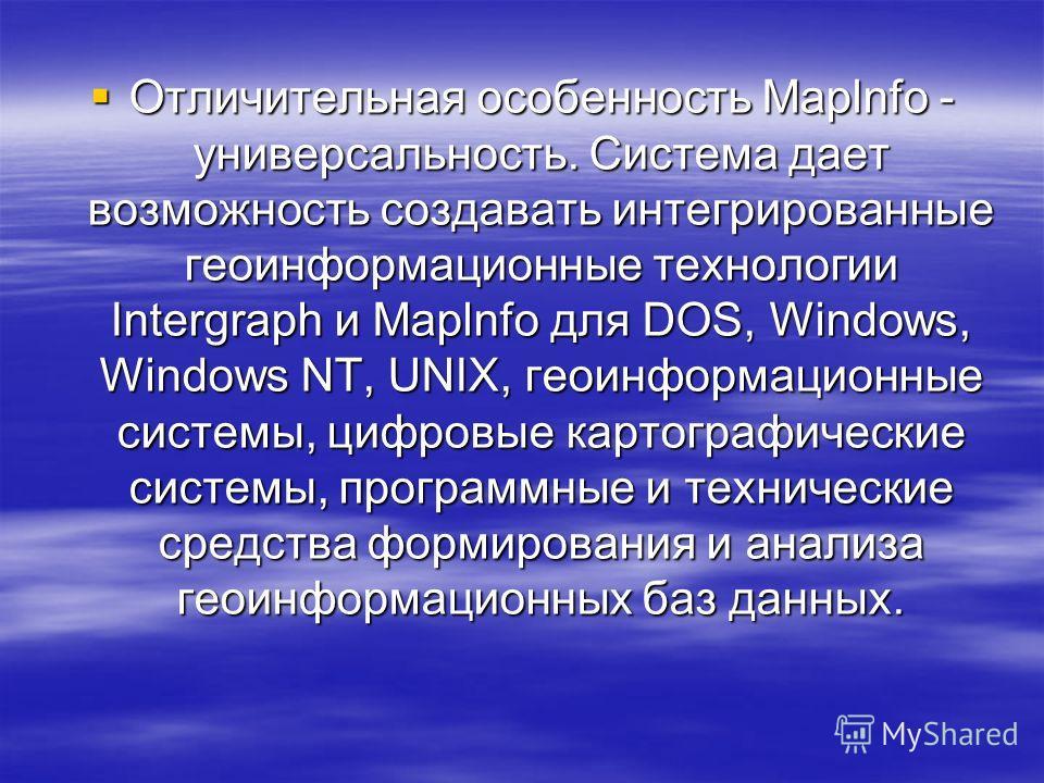 Отличительная особенность Maplnfo - универсальность. Система дает возможность создавать интегрированные геоинформационные технологии Intergraph и Maplnfo для DOS, Windows, Windows NT, UNIX, геоинформационные системы, цифровые картографические системы