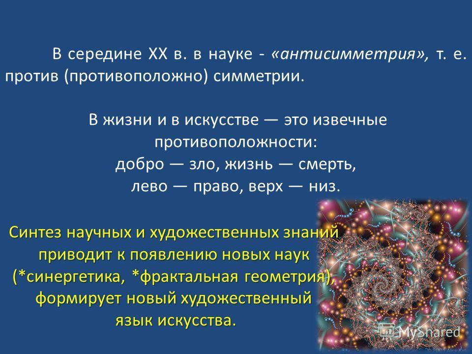 В середине ХХ в. в науке - «антисимметрия», т. е. против (противоположно) симметрии. В жизни и в искусстве это извечные противоположности: добро зло, жизнь смерть, лево право, верх низ. Синтез научных и художественных знаний приводит к появлению новы