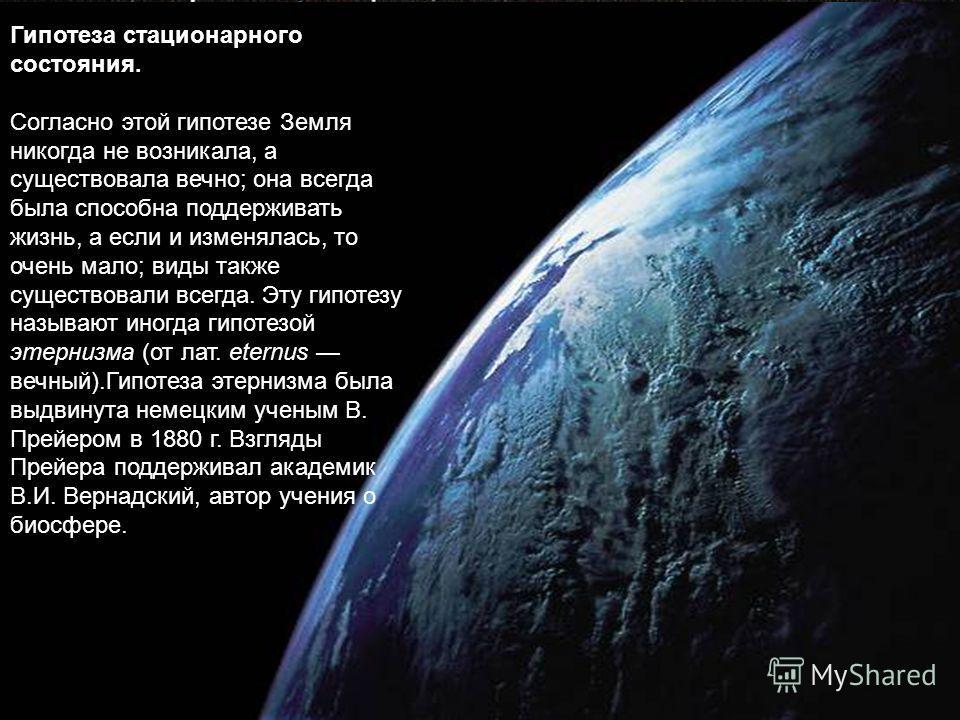 Гипотеза стационарного состояния. Согласно этой гипотезе Земля никогда не возникала, а существовала вечно; она всегда была способна поддерживать жизнь, а если и изменялась, то очень мало; виды также существовали всегда. Эту гипотезу называют иногда г